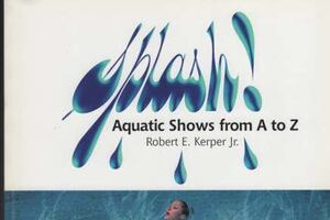SPLASH! Aquatic Shows From A to Z: Their Art, Planning & Production Plus Aquatic History & Trivia