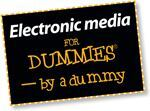 Electronic media for Dummies — by a dummy